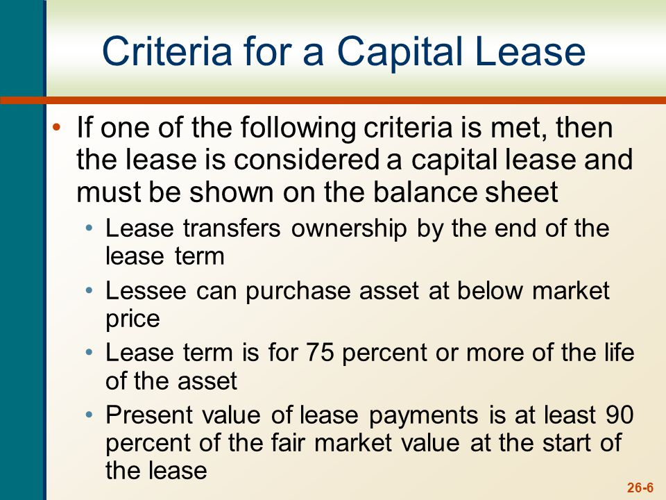 26-6 Criteria for a Capital Lease If one of the following criteria is met, then the lease is considered a capital lease and must be shown on the balance sheet Lease transfers ownership by the end of the lease term Lessee can purchase asset at below market price Lease term is for 75 percent or more of the life of the asset Present value of lease payments is at least 90 percent of the fair market value at the start of the lease