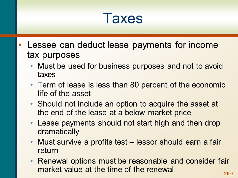 26-7 Taxes Lessee can deduct lease payments for income tax purposes Must be used for business purposes and not to avoid taxes Term of lease is less than 80 percent of the economic life of the asset Should not include an option to acquire the asset at the end of the lease at a below market price Lease payments should not start high and then drop dramatically Must survive a profits test – lessor should earn a fair return Renewal options must be reasonable and consider fair market value at the time of the renewal