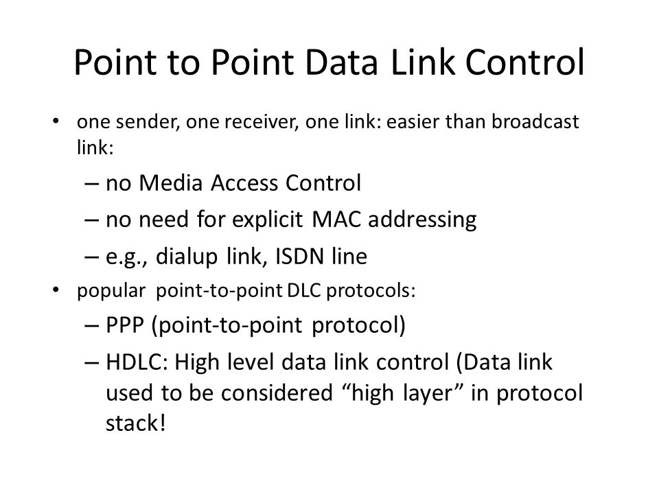 Point to Point Data Link Control one sender, one receiver, one link: easier than broadcast link: – no Media Access Control – no need for explicit MAC addressing – e.g., dialup link, ISDN line popular point-to-point DLC protocols: – PPP (point-to-point protocol) – HDLC: High level data link control (Data link used to be considered high layer in protocol stack!