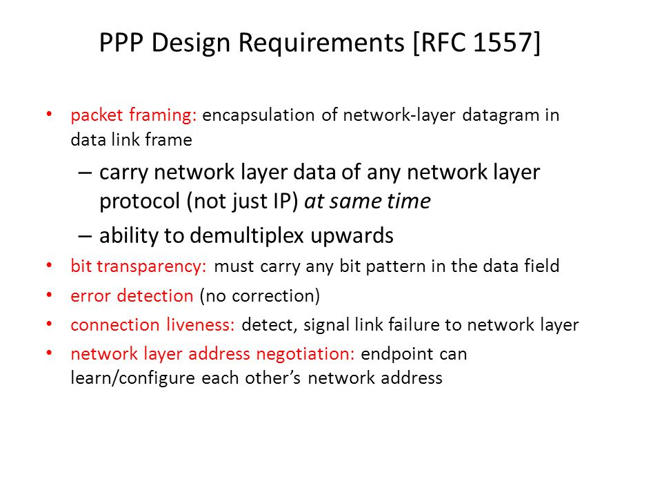 PPP Design Requirements [RFC 1557] packet framing: encapsulation of network-layer datagram in data link frame – carry network layer data of any network layer protocol (not just IP) at same time – ability to demultiplex upwards bit transparency: must carry any bit pattern in the data field error detection (no correction) connection liveness: detect, signal link failure to network layer network layer address negotiation: endpoint can learn/configure each other's network address