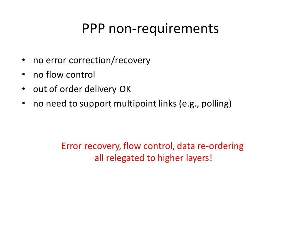 PPP non-requirements no error correction/recovery no flow control out of order delivery OK no need to support multipoint links (e.g., polling) Error recovery, flow control, data re-ordering all relegated to higher layers!