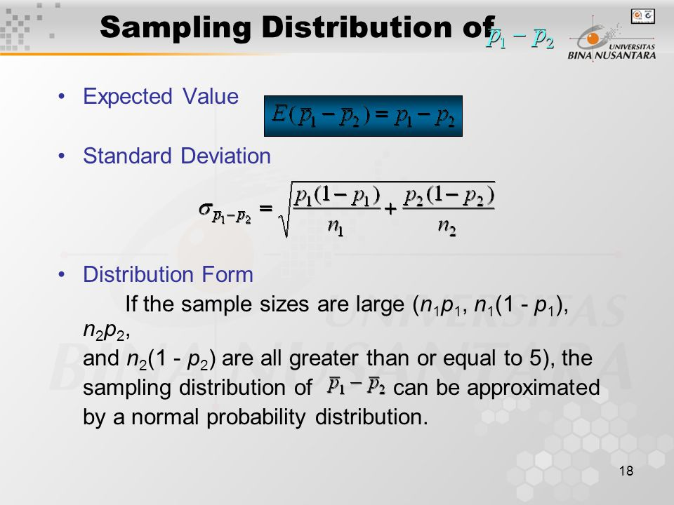 18 Expected Value Standard Deviation Distribution Form If the sample sizes are large (n 1 p 1, n 1 (1 - p 1 ), n 2 p 2, and n 2 (1 - p 2 ) are all greater than or equal to 5), the sampling distribution of can be approximated by a normal probability distribution.