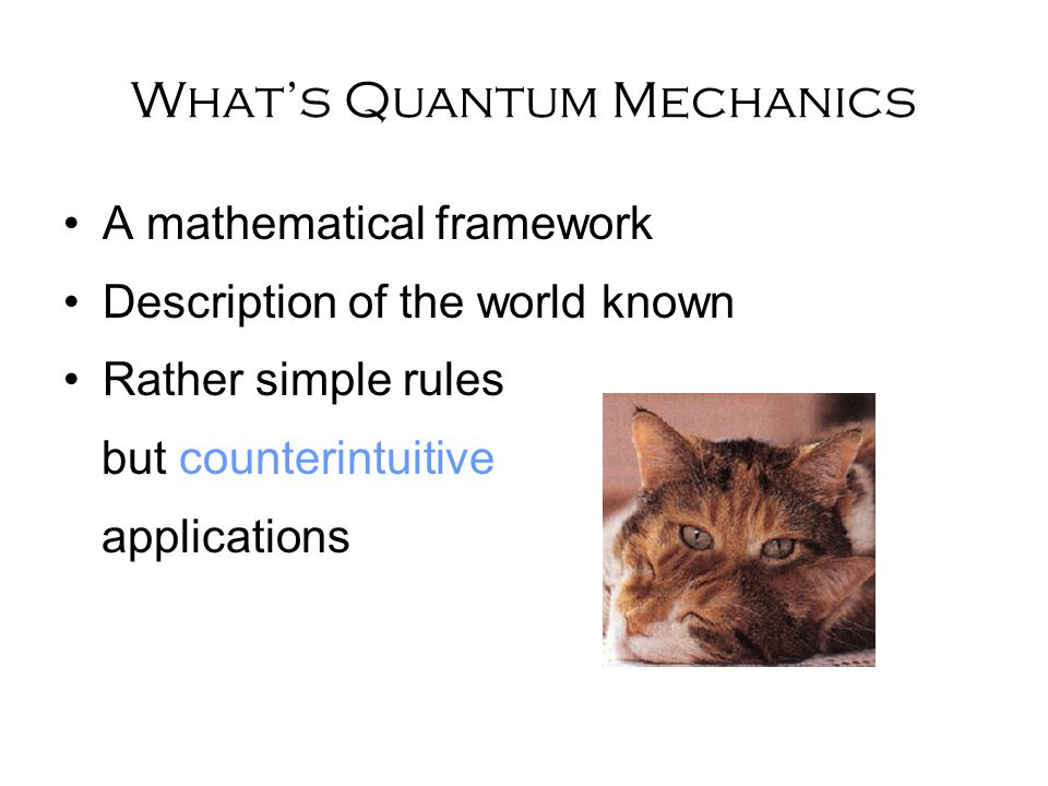 What's Quantum Mechanics A mathematical framework Description of the world known Rather simple rules but counterintuitive applications