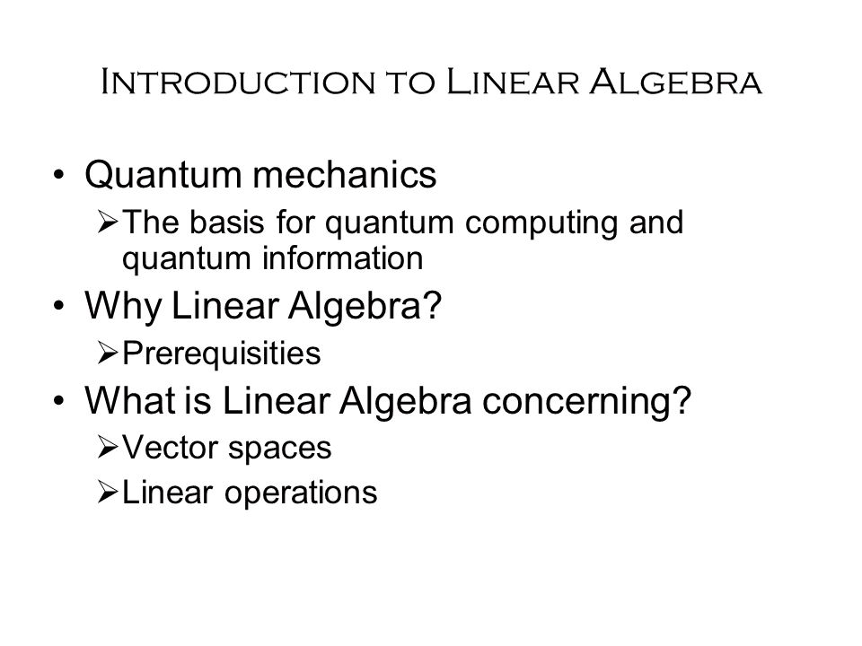 Introduction to Linear Algebra Quantum mechanics  The basis for quantum computing and quantum information Why Linear Algebra.