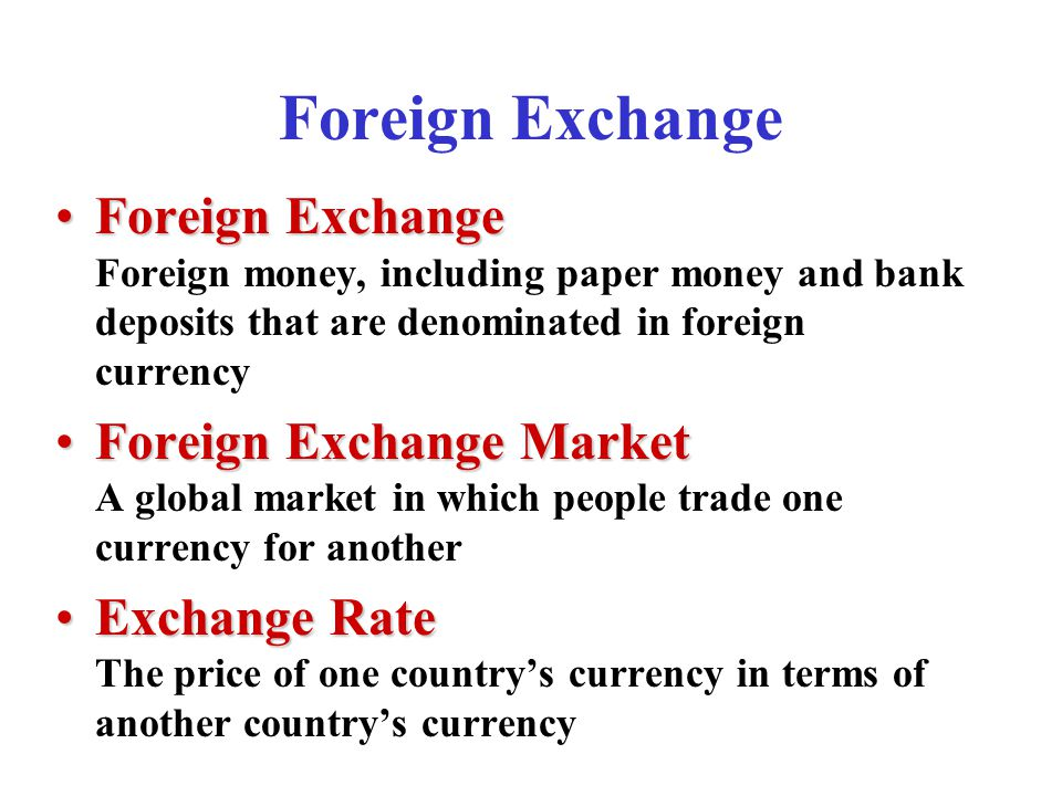 Foreign Exchange Foreign ExchangeForeign Exchange Foreign money, including paper money and bank deposits that are denominated in foreign currency Foreign Exchange MarketForeign Exchange Market A global market in which people trade one currency for another Exchange RateExchange Rate The price of one country's currency in terms of another country's currency
