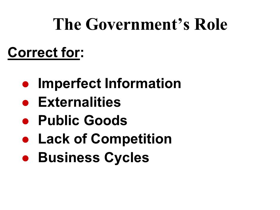 The Government's Role Imperfect Information Externalities Public Goods Lack of Competition Business Cycles Correct for: