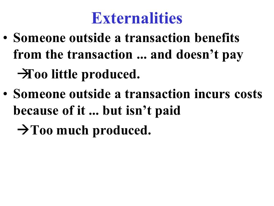 Externalities Someone outside a transaction benefits from the transaction...