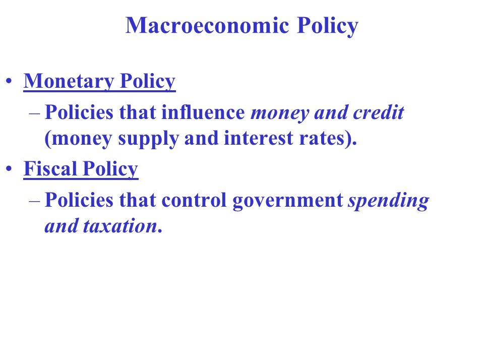 Macroeconomic Policy Monetary Policy –Policies that influence money and credit (money supply and interest rates).