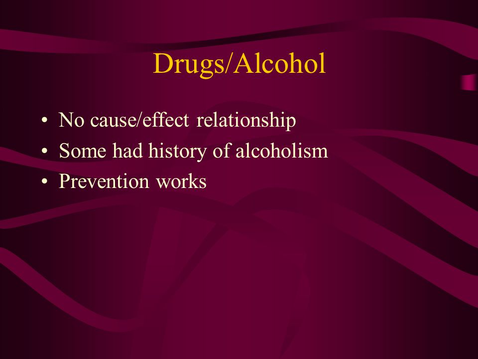 Drugs/Alcohol No cause/effect relationship Some had history of alcoholism Prevention works