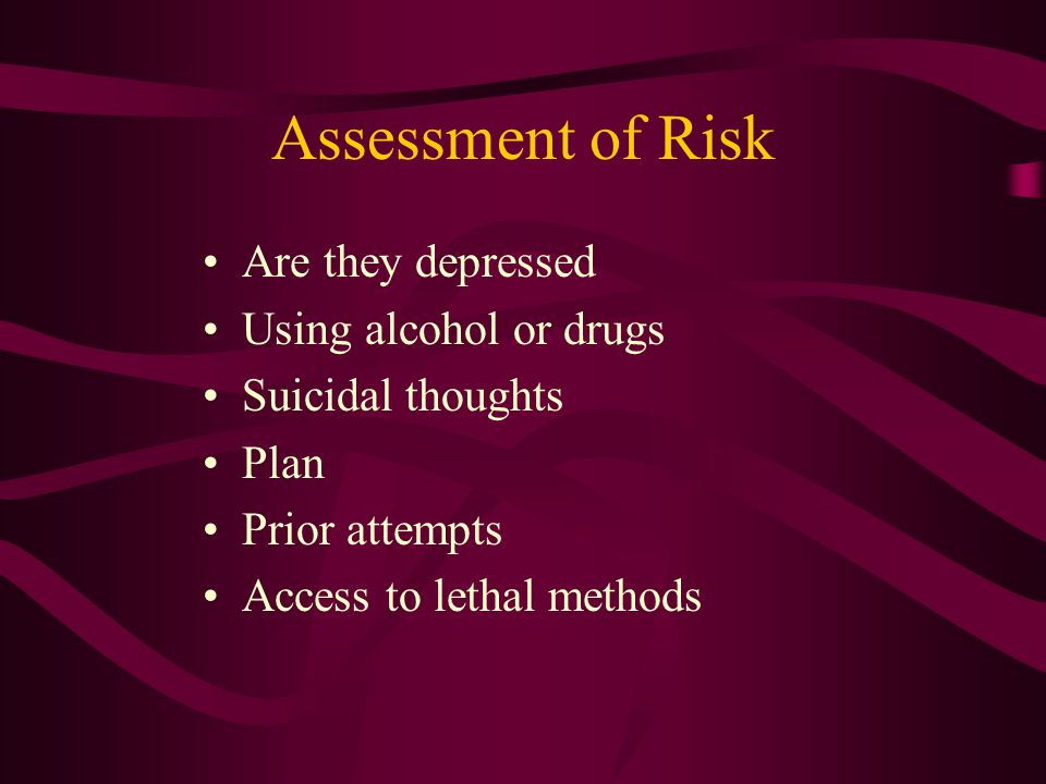 Assessment of Risk Are they depressed Using alcohol or drugs Suicidal thoughts Plan Prior attempts Access to lethal methods