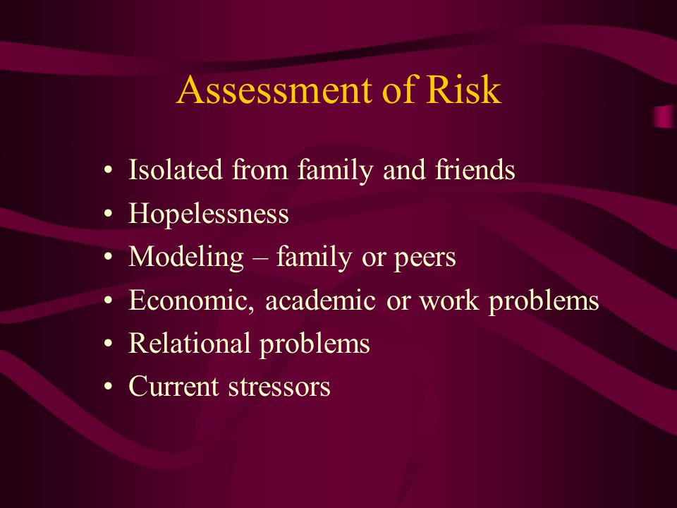 Assessment of Risk Isolated from family and friends Hopelessness Modeling – family or peers Economic, academic or work problems Relational problems Current stressors