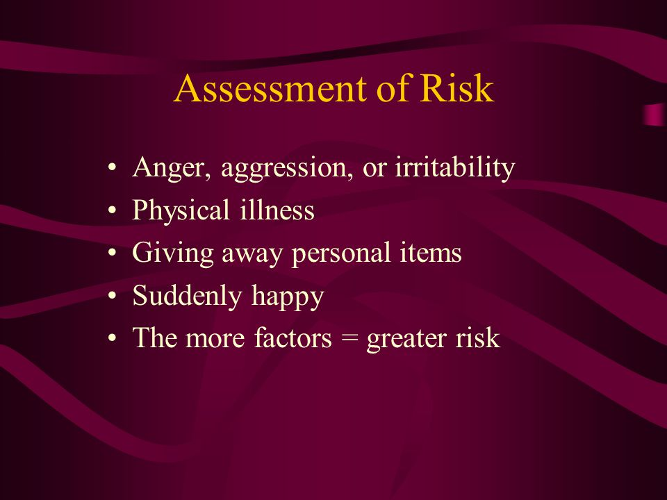 Assessment of Risk Anger, aggression, or irritability Physical illness Giving away personal items Suddenly happy The more factors = greater risk