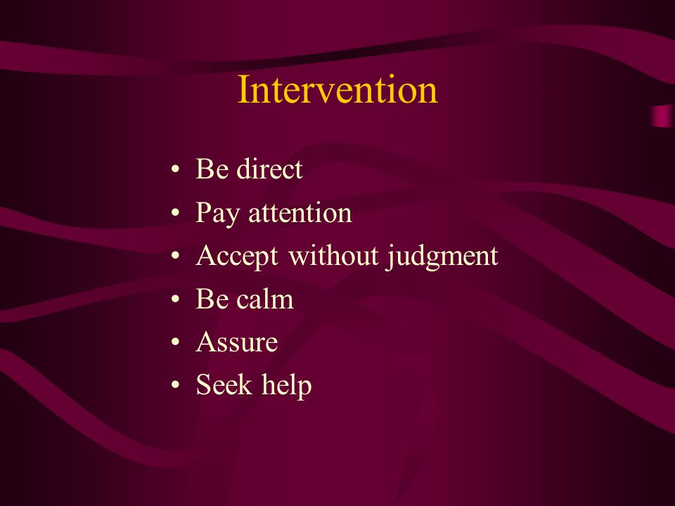 Intervention Be direct Pay attention Accept without judgment Be calm Assure Seek help