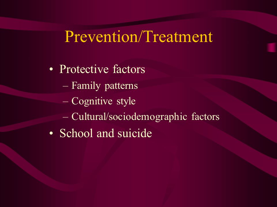 Prevention/Treatment Protective factors –Family patterns –Cognitive style –Cultural/sociodemographic factors School and suicide