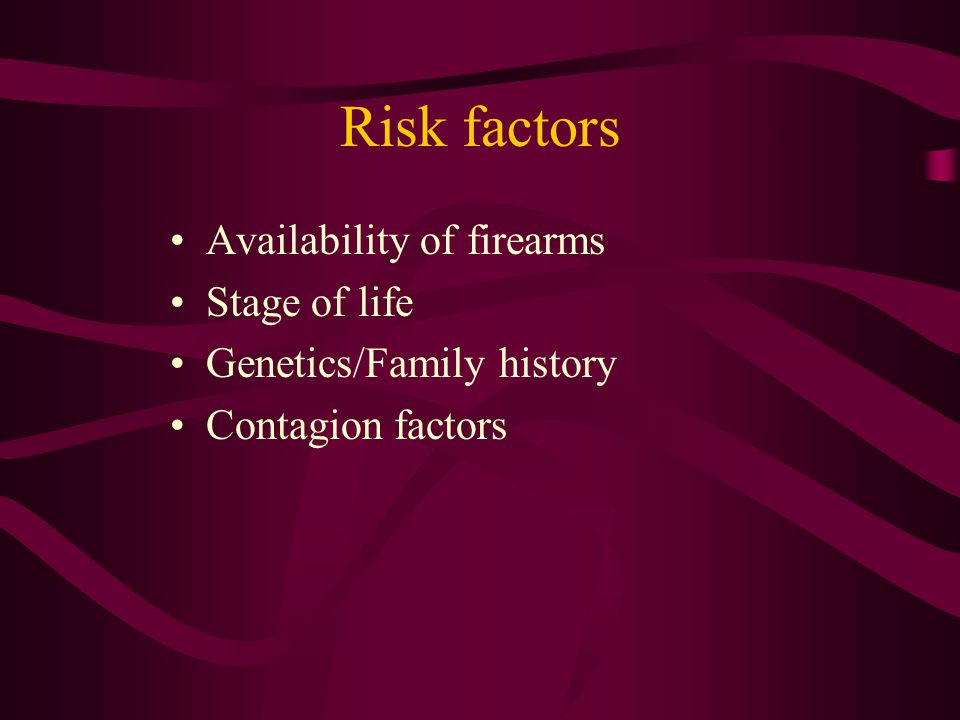 Risk factors Availability of firearms Stage of life Genetics/Family history Contagion factors