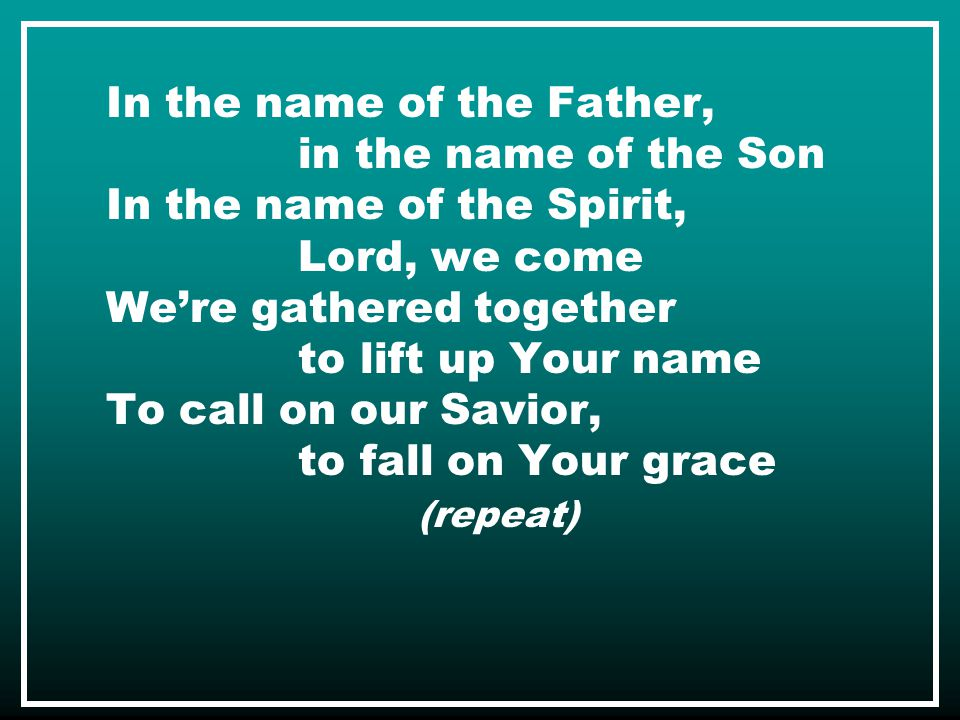 In the name of the Father, in the name of the Son In the name of the Spirit, Lord, we come We're gathered together to lift up Your name To call on our Savior, to fall on Your grace (repeat)