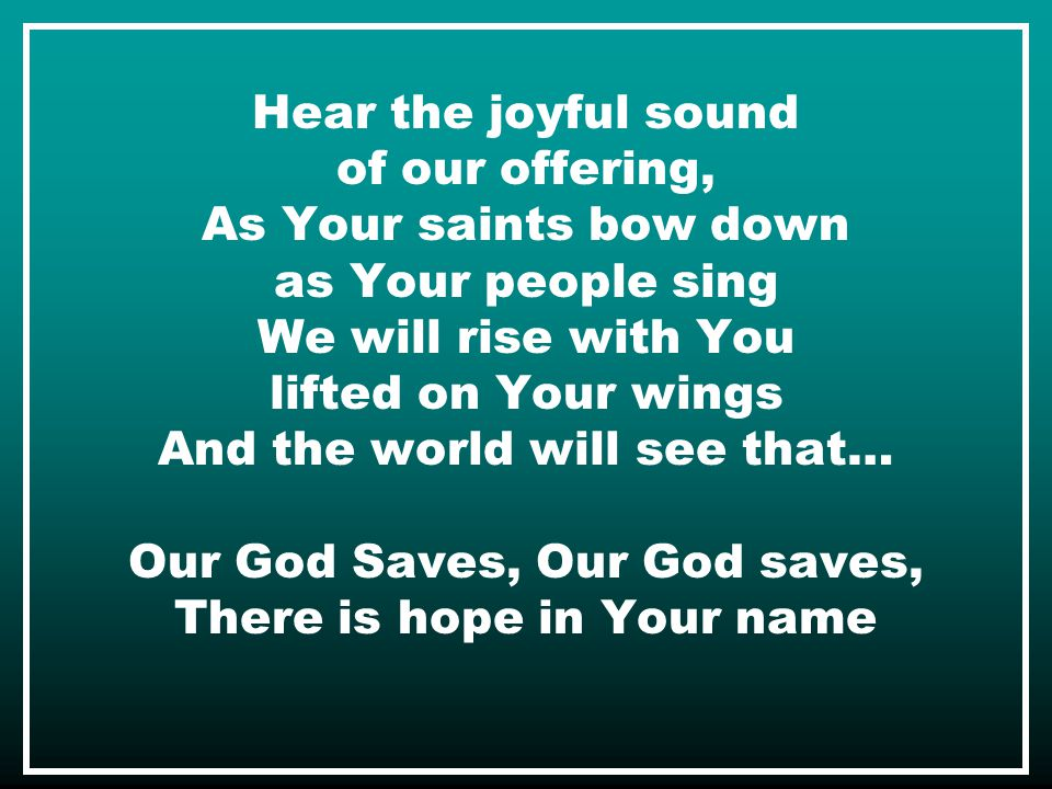 Hear the joyful sound of our offering, As Your saints bow down as Your people sing We will rise with You lifted on Your wings And the world will see that… Our God Saves, Our God saves, There is hope in Your name