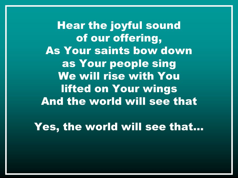 Hear the joyful sound of our offering, As Your saints bow down as Your people sing We will rise with You lifted on Your wings And the world will see that Yes, the world will see that…