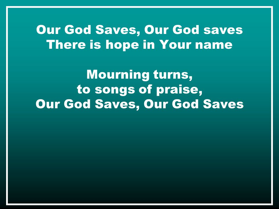 Our God Saves, Our God saves There is hope in Your name Mourning turns, to songs of praise, Our God Saves, Our God Saves