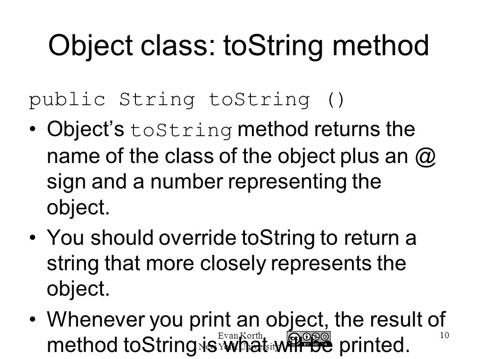 10 Evan Korth New York University Object class: toString method public String toString () Object's toString method returns the name of the class of the object plus sign and a number representing the object.