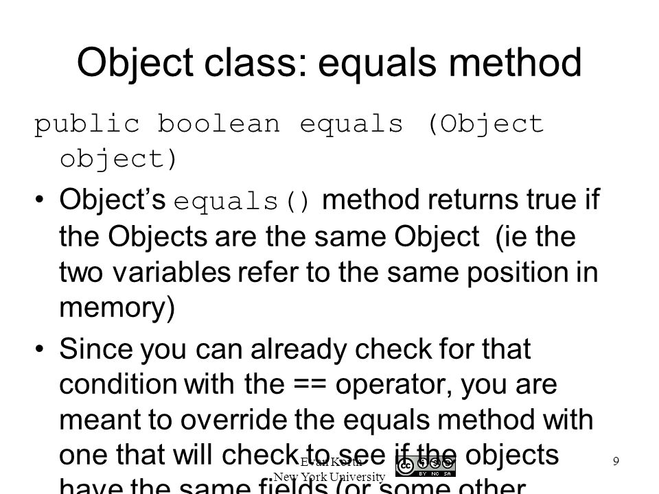 9 Evan Korth New York University Object class: equals method public boolean equals (Object object) Object's equals() method returns true if the Objects are the same Object (ie the two variables refer to the same position in memory) Since you can already check for that condition with the == operator, you are meant to override the equals method with one that will check to see if the objects have the same fields (or some other definition of equality).