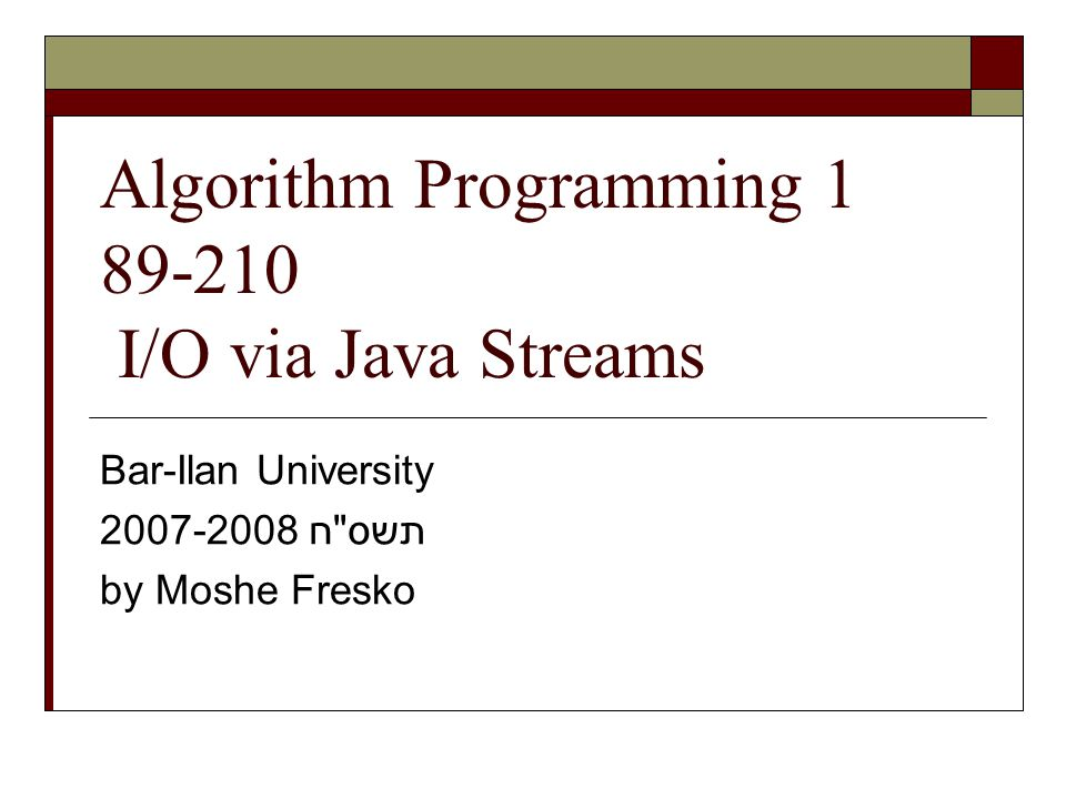Algorithm Programming I/O via Java Streams Bar-Ilan University תשס ח by Moshe Fresko