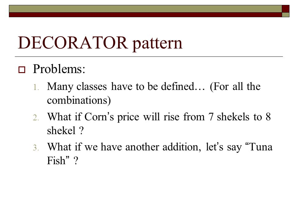 DECORATOR pattern  Problems: 1. Many classes have to be defined … (For all the combinations) 2.