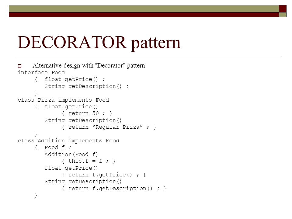 DECORATOR pattern  Alternative design with Decorator pattern interface Food { float getPrice() ; String getDescription() ; } class Pizza implements Food { float getPrice() { return 50 ; } String getDescription() { return Regular Pizza ; } } class Addition implements Food { Food f ; Addition(Food f) { this.f = f ; } float getPrice() { return f.getPrice() ; } String getDescription() { return f.getDescription() ; } }