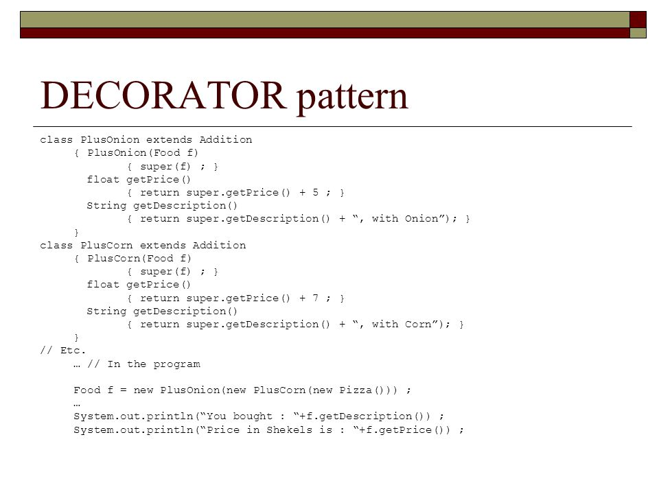 DECORATOR pattern class PlusOnion extends Addition { PlusOnion(Food f) { super(f) ; } float getPrice() { return super.getPrice() + 5 ; } String getDescription() { return super.getDescription() + , with Onion ); } } class PlusCorn extends Addition { PlusCorn(Food f) { super(f) ; } float getPrice() { return super.getPrice() + 7 ; } String getDescription() { return super.getDescription() + , with Corn ); } } // Etc.