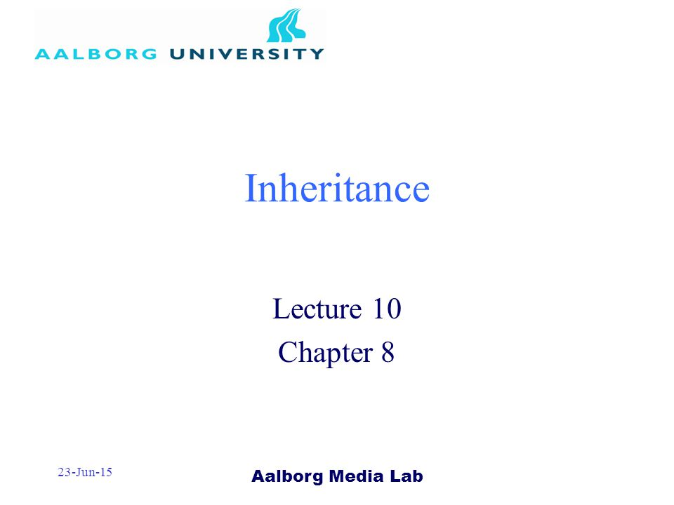 Aalborg Media Lab 23-Jun-15 Inheritance Lecture 10 Chapter 8