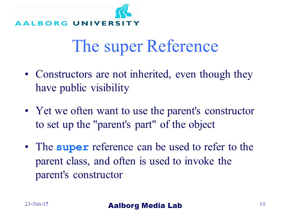 Aalborg Media Lab 23-Jun-1510 The super Reference Constructors are not inherited, even though they have public visibility Yet we often want to use the parent s constructor to set up the parent s part of the object The super reference can be used to refer to the parent class, and often is used to invoke the parent s constructor