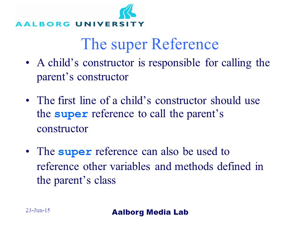 Aalborg Media Lab 23-Jun-15 The super Reference A child's constructor is responsible for calling the parent's constructor The first line of a child's constructor should use the super reference to call the parent's constructor The super reference can also be used to reference other variables and methods defined in the parent's class