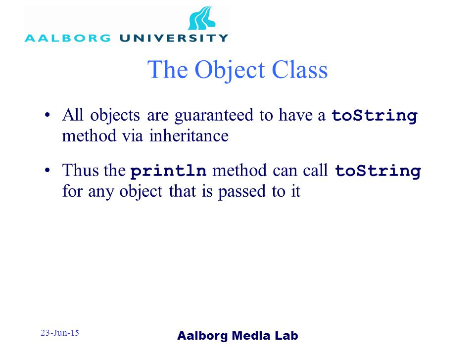 Aalborg Media Lab 23-Jun-15 The Object Class All objects are guaranteed to have a toString method via inheritance Thus the println method can call toString for any object that is passed to it