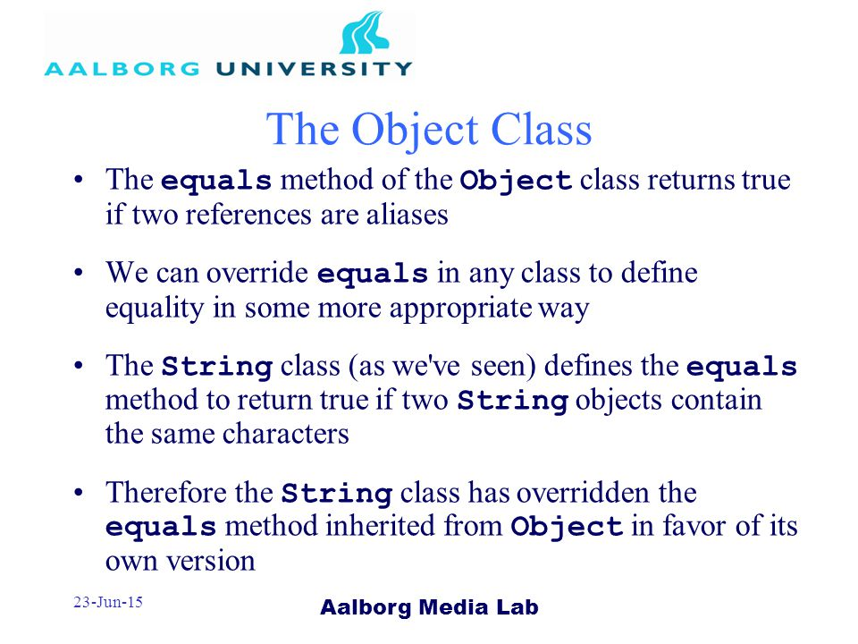 Aalborg Media Lab 23-Jun-15 The Object Class The equals method of the Object class returns true if two references are aliases We can override equals in any class to define equality in some more appropriate way The String class (as we ve seen) defines the equals method to return true if two String objects contain the same characters Therefore the String class has overridden the equals method inherited from Object in favor of its own version