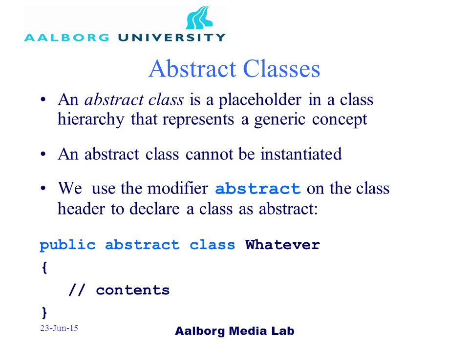 Aalborg Media Lab 23-Jun-15 Abstract Classes An abstract class is a placeholder in a class hierarchy that represents a generic concept An abstract class cannot be instantiated We use the modifier abstract on the class header to declare a class as abstract: public abstract class Whatever { // contents }