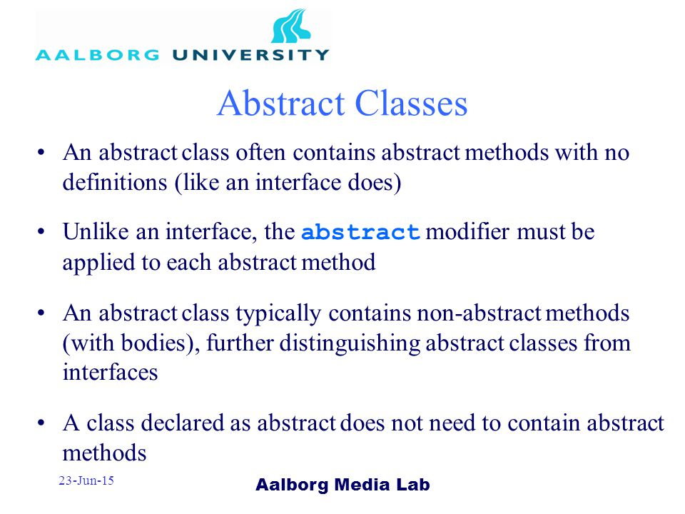 Aalborg Media Lab 23-Jun-15 Abstract Classes An abstract class often contains abstract methods with no definitions (like an interface does) Unlike an interface, the abstract modifier must be applied to each abstract method An abstract class typically contains non-abstract methods (with bodies), further distinguishing abstract classes from interfaces A class declared as abstract does not need to contain abstract methods