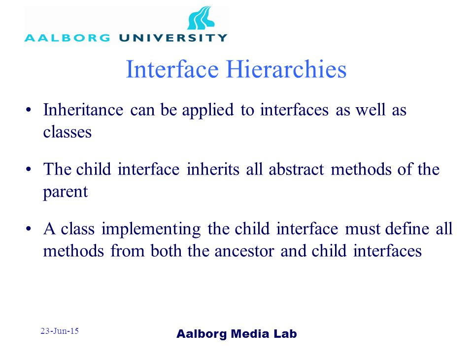 Aalborg Media Lab 23-Jun-15 Interface Hierarchies Inheritance can be applied to interfaces as well as classes The child interface inherits all abstract methods of the parent A class implementing the child interface must define all methods from both the ancestor and child interfaces