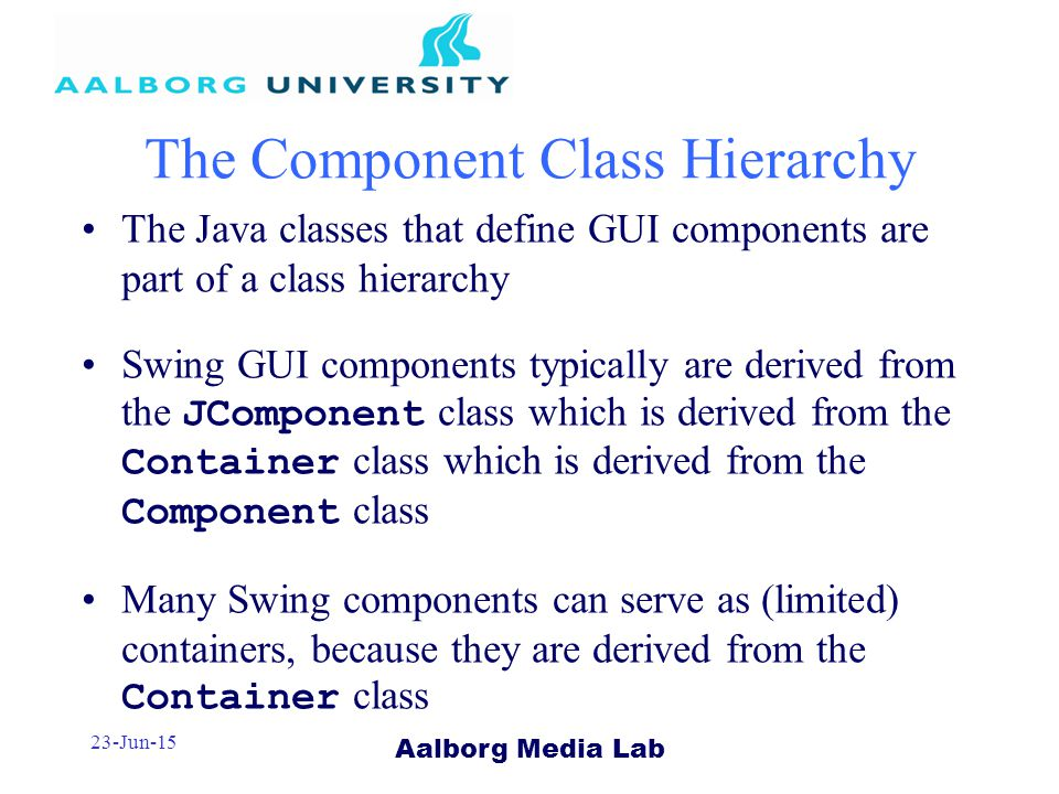 Aalborg Media Lab 23-Jun-15 The Component Class Hierarchy The Java classes that define GUI components are part of a class hierarchy Swing GUI components typically are derived from the JComponent class which is derived from the Container class which is derived from the Component class Many Swing components can serve as (limited) containers, because they are derived from the Container class