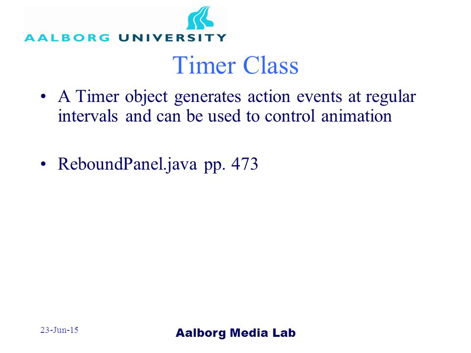 Aalborg Media Lab 23-Jun-15 Timer Class A Timer object generates action events at regular intervals and can be used to control animation ReboundPanel.java pp.