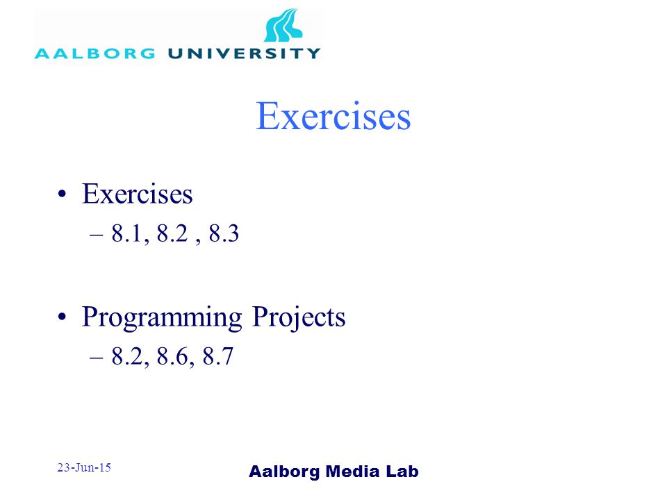 Aalborg Media Lab 23-Jun-15 Exercises –8.1, 8.2, 8.3 Programming Projects –8.2, 8.6, 8.7