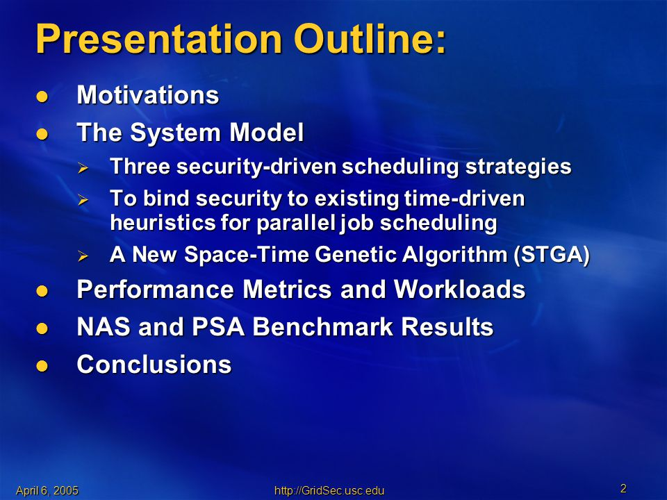 April 6, Presentation Outline: Motivations Motivations The System Model The System Model  Three security-driven scheduling strategies  To bind security to existing time-driven heuristics for parallel job scheduling  A New Space-Time Genetic Algorithm (STGA) Performance Metrics and Workloads Performance Metrics and Workloads NAS and PSA Benchmark Results NAS and PSA Benchmark Results Conclusions Conclusions
