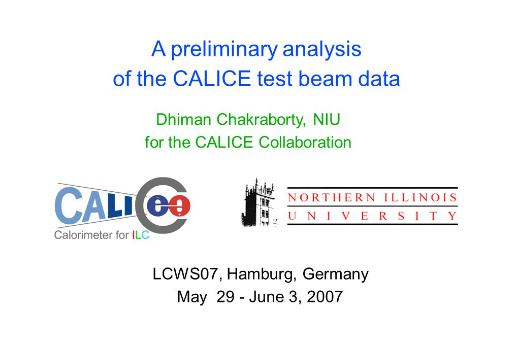 A preliminary analysis of the CALICE test beam data Dhiman Chakraborty, NIU for the CALICE Collaboration LCWS07, Hamburg, Germany May 29 - June 3, 2007