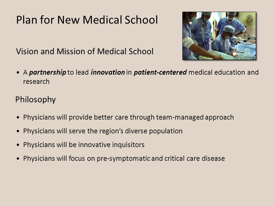 Plan for New Medical School A partnership to lead innovation in patient-centered medical education and research Vision and Mission of Medical School Philosophy Physicians will provide better care through team-managed approach Physicians will serve the region's diverse population Physicians will be innovative inquisitors Physicians will focus on pre-symptomatic and critical care disease