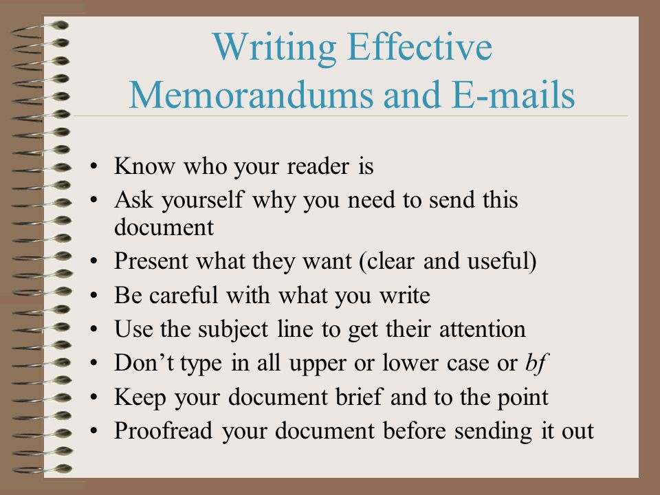 Writing Effective Memorandums and  s Know who your reader is Ask yourself why you need to send this document Present what they want (clear and useful) Be careful with what you write Use the subject line to get their attention Don't type in all upper or lower case or bf Keep your document brief and to the point Proofread your document before sending it out