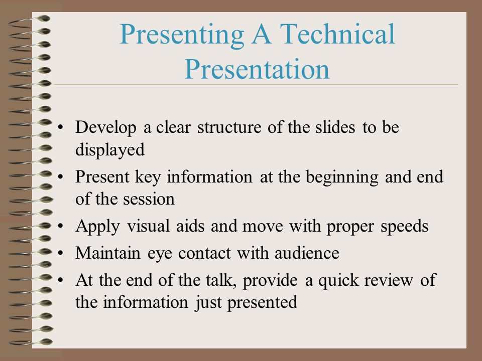 Presenting A Technical Presentation Develop a clear structure of the slides to be displayed Present key information at the beginning and end of the session Apply visual aids and move with proper speeds Maintain eye contact with audience At the end of the talk, provide a quick review of the information just presented