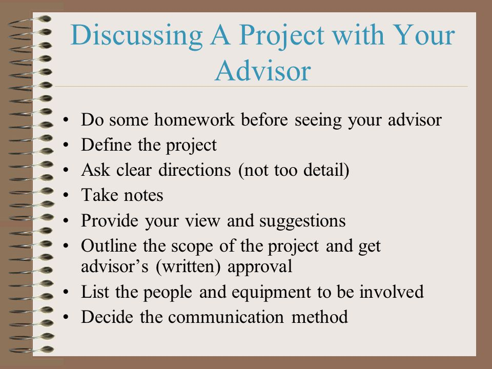 Discussing A Project with Your Advisor Do some homework before seeing your advisor Define the project Ask clear directions (not too detail) Take notes Provide your view and suggestions Outline the scope of the project and get advisor's (written) approval List the people and equipment to be involved Decide the communication method