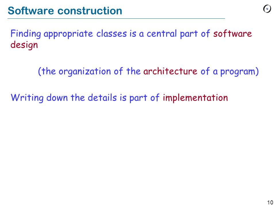 10 Software construction Finding appropriate classes is a central part of software design (the organization of the architecture of a program) Writing down the details is part of implementation