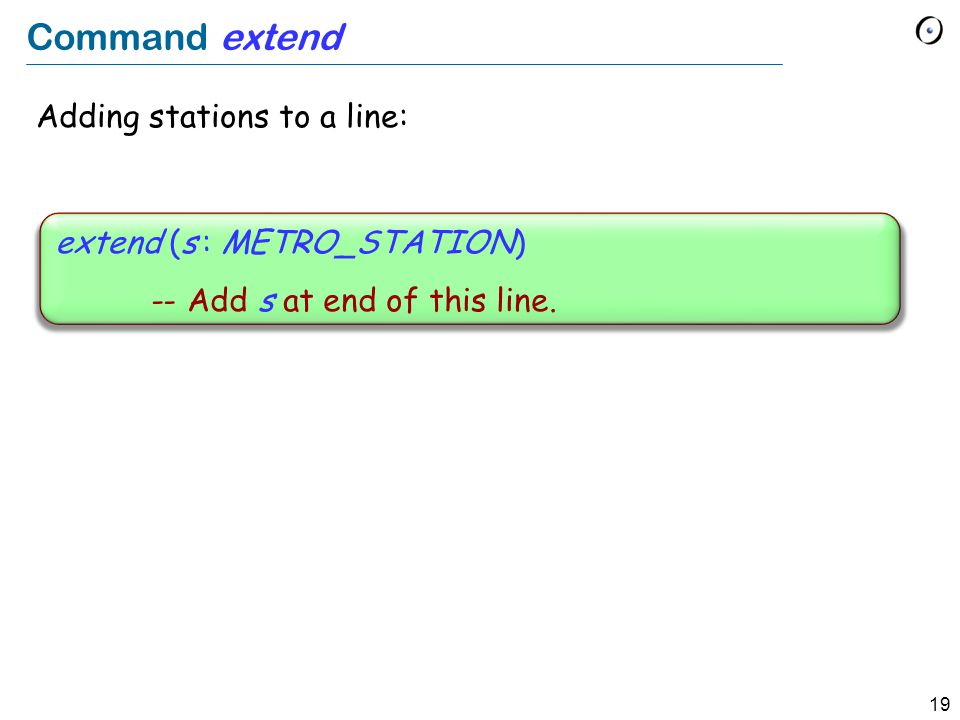 19 Command extend Adding stations to a line: extend (s : METRO_STATION) -- Add s at end of this line.