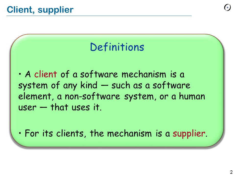 2 Client, supplier Definitions A client of a software mechanism is a system of any kind — such as a software element, a non-software system, or a human user — that uses it.