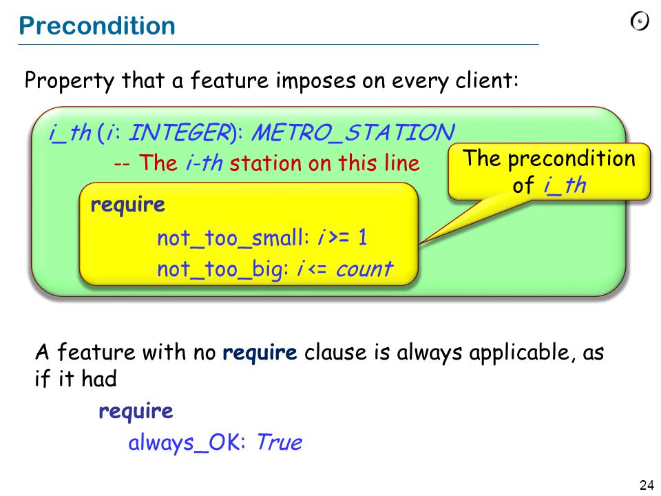 24 Property that a feature imposes on every client: i_th (i : INTEGER): METRO_STATION -- The i-th station on this line Precondition require not_too_small: i >= 1 not_too_big: i <= count The precondition of i_th A feature with no require clause is always applicable, as if it had require always_OK: True